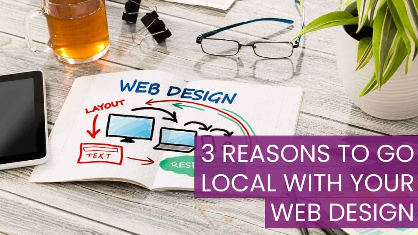 3 REASONS TO GO LOCAL WITH YOUR WEB DESIGN