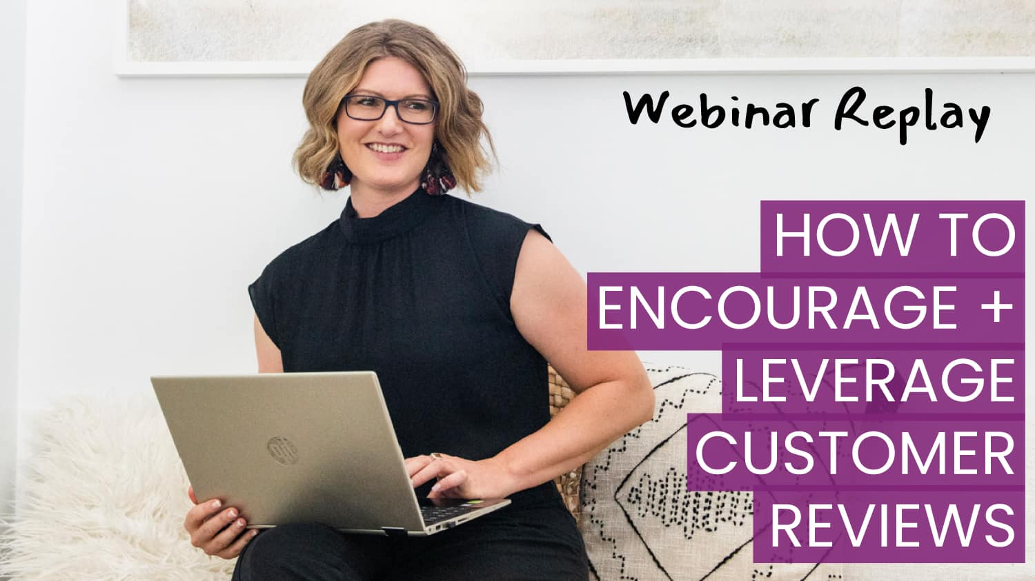Webinar Replay | How To Encourage + Leverage Customer Reviews
